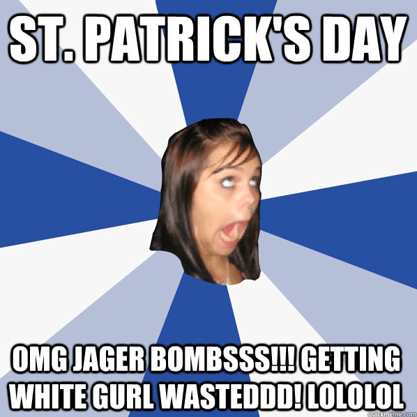 St. Patty's Day Annoying Facebook Girl Meme White Girl Wasted Jager Bombs