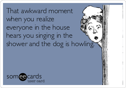 Someecards User Card Singing In The Shower Dog Howling Bad Singer